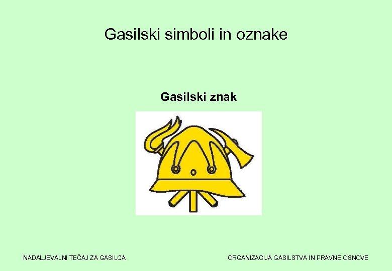 Gasilski simboli in oznake Gasilski znak NADALJEVALNI TEČAJ ZA GASILCA ORGANIZACIJA GASILSTVA IN PRAVNE