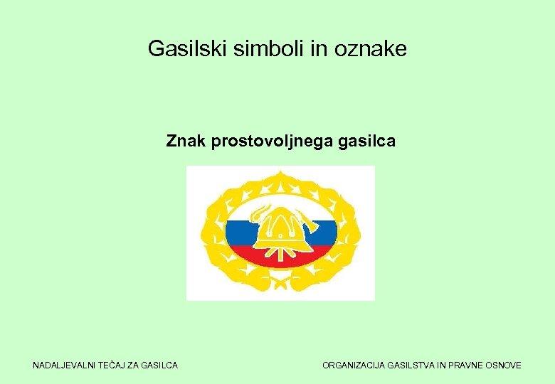 Gasilski simboli in oznake Znak prostovoljnega gasilca NADALJEVALNI TEČAJ ZA GASILCA ORGANIZACIJA GASILSTVA IN