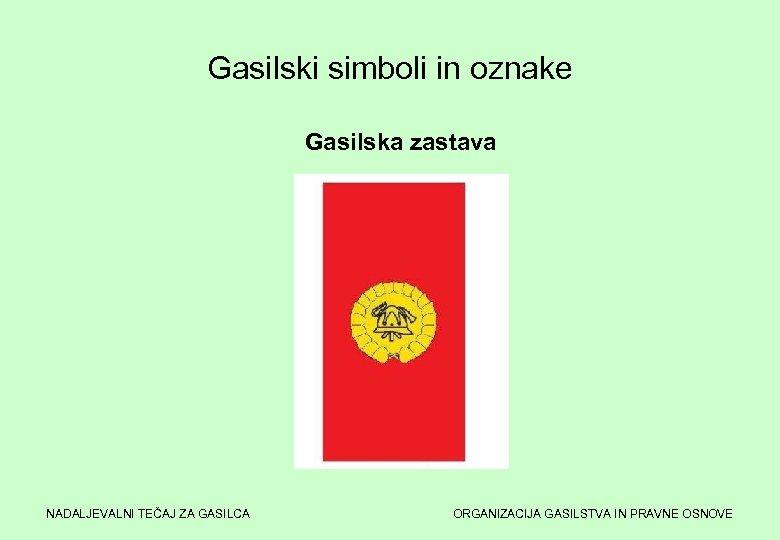 Gasilski simboli in oznake Gasilska zastava NADALJEVALNI TEČAJ ZA GASILCA ORGANIZACIJA GASILSTVA IN PRAVNE