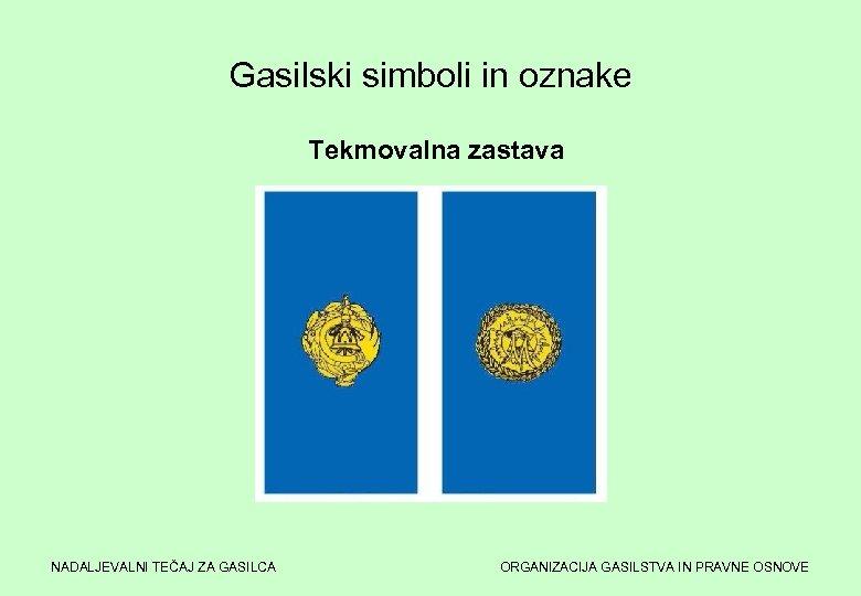 Gasilski simboli in oznake Tekmovalna zastava NADALJEVALNI TEČAJ ZA GASILCA ORGANIZACIJA GASILSTVA IN PRAVNE
