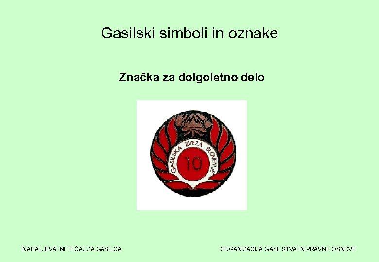 Gasilski simboli in oznake Značka za dolgoletno delo NADALJEVALNI TEČAJ ZA GASILCA ORGANIZACIJA GASILSTVA