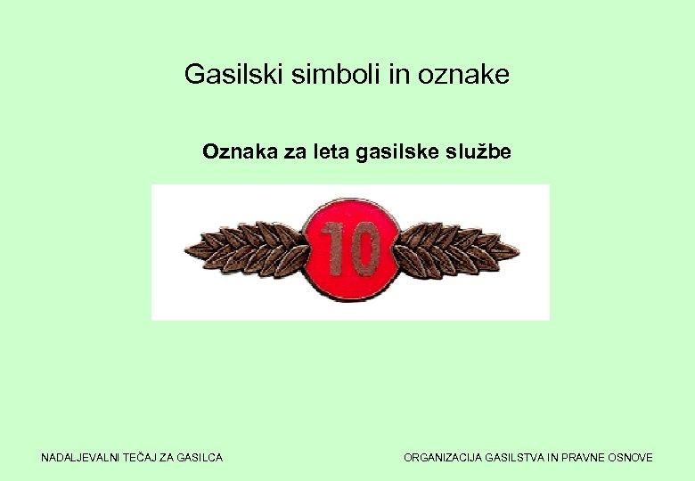 Gasilski simboli in oznake Oznaka za leta gasilske službe NADALJEVALNI TEČAJ ZA GASILCA ORGANIZACIJA