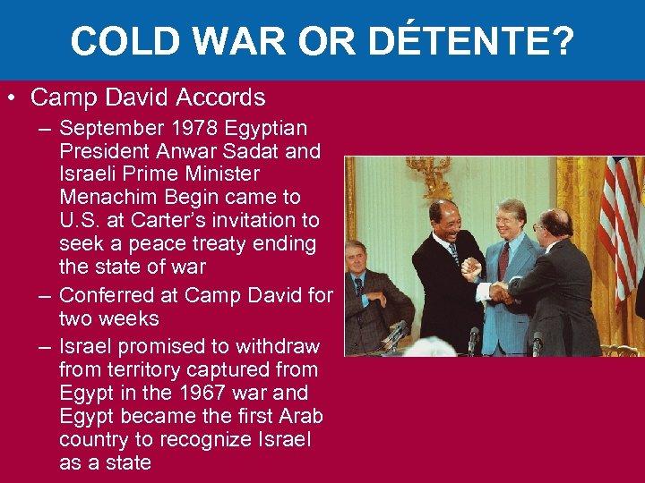 COLD WAR OR DÉTENTE? • Camp David Accords – September 1978 Egyptian President Anwar