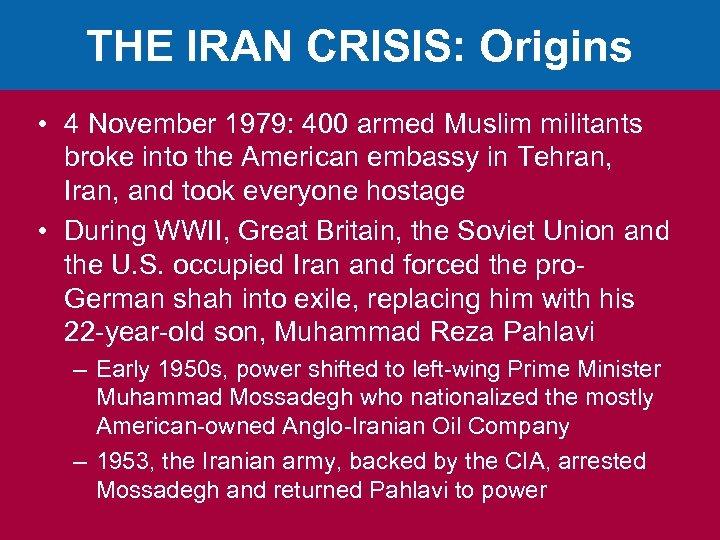 THE IRAN CRISIS: Origins • 4 November 1979: 400 armed Muslim militants broke into
