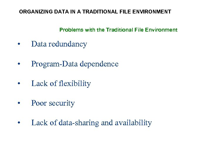 ORGANIZING DATA IN A TRADITIONAL FILE ENVIRONMENT Problems with the Traditional File Environment •