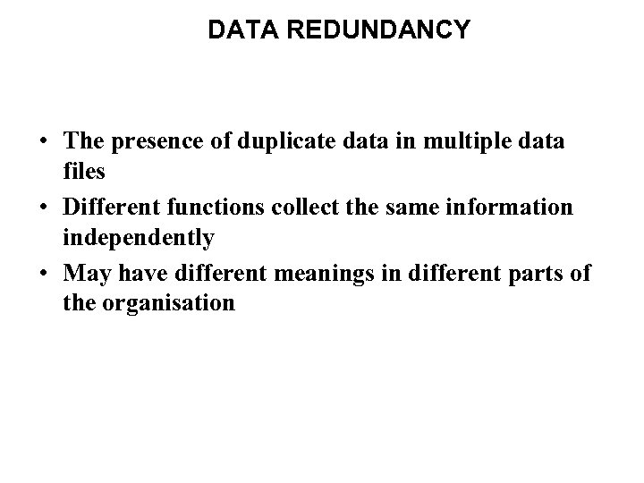 DATA REDUNDANCY • The presence of duplicate data in multiple data files • Different