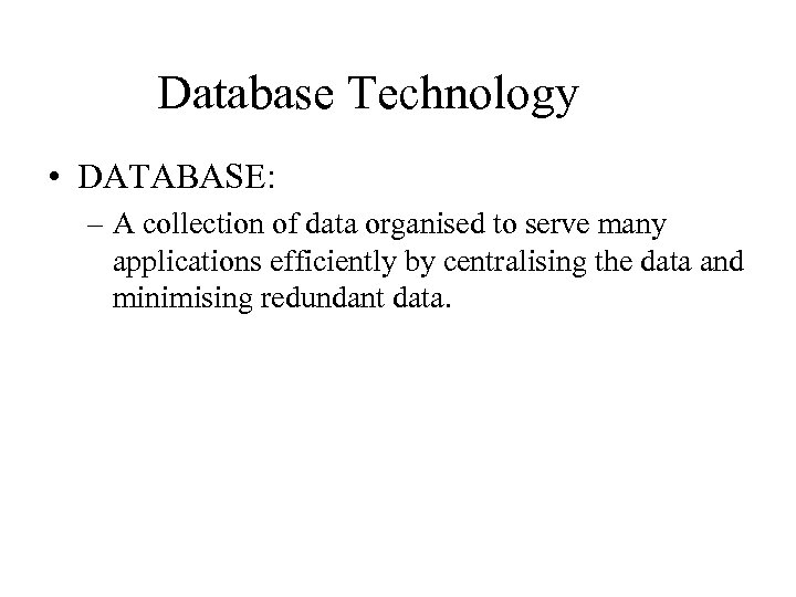 Database Technology • DATABASE: – A collection of data organised to serve many applications