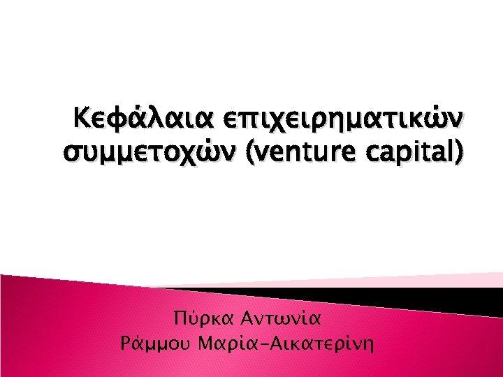 Κεφάλαια επιχειρηματικών συμμετοχών (venture capital) Πύρκα Αντωνία Ράμμου Μαρία-Αικατερίνη