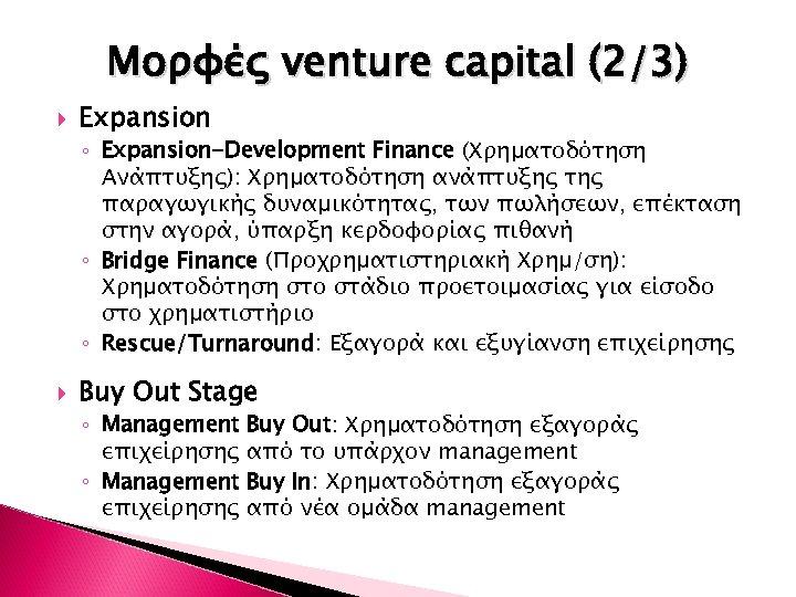 Μορφές venture capital (2/3) Expansion ◦ Expansion-Development Finance (Χρηματοδότηση Ανάπτυξης): Χρηματοδότηση ανάπτυξης της παραγωγικής