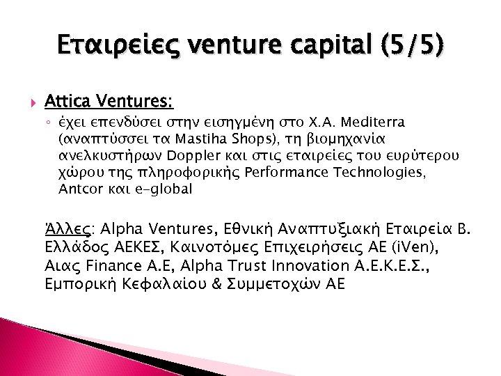 Εταιρείες venture capital (5/5) Attica Ventures: ◦ έχει επενδύσει στην εισηγμένη στο Χ. Α.