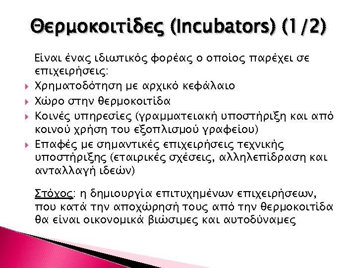 Θερμοκοιτίδες (Incubators) (1/2) Είναι ένας ιδιωτικός φορέας ο οποίος παρέχει σε επιχειρήσεις: Χρηματοδότηση με