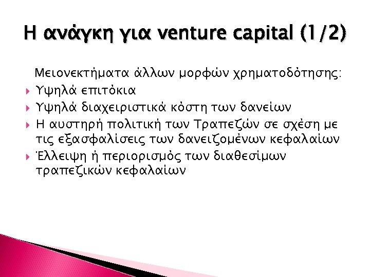 Η ανάγκη για venture capital (1/2) Μειονεκτήματα άλλων μορφών χρηματοδότησης: Υψηλά επιτόκια Υψηλά διαχειριστικά