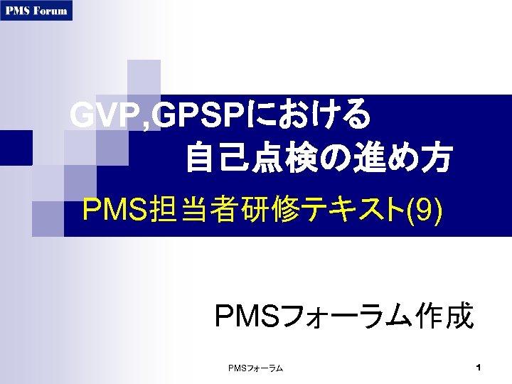 GVP, GPSPにおける      自己点検の進め方 PMS担当者研修テキスト(9) PMSフォーラム作成 PMSフォーラム 1