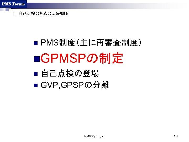 Ⅰ.自己点検のための基礎知識 n PMS制度(主に再審査制度) n. GPMSPの制定 自己点検の登場 n GVP, GPSPの分離 n PMSフォーラム 13