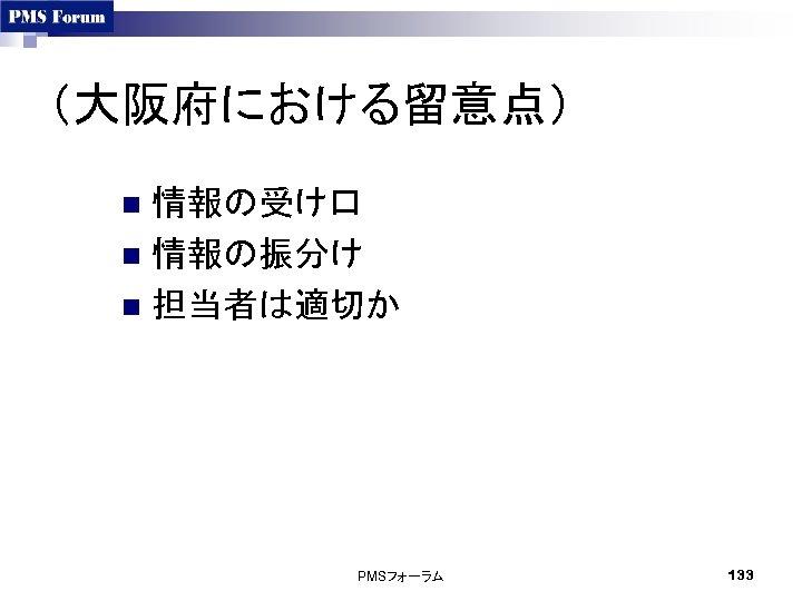 (大阪府における留意点) 情報の受け口 n 情報の振分け n 担当者は適切か n PMSフォーラム 133