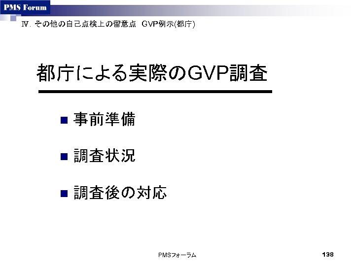Ⅳ.その他の自己点検上の留意点 GVP例示(都庁)  都庁による実際のGVP調査 n 事前準備 n 調査状況 n 調査後の対応 PMSフォーラム 138
