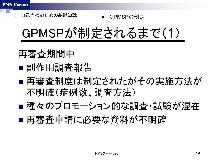 Ⅰ.自己点検のための基礎知識 n GPMSPの制定 GPMSPが制定されるまで(1) 再審査期間中 n 副作用調査報告 n 再審査制度は制定されたがその実施方法が 不明確(症例数、調査方法) n 種々のプロモーション的な調査・試験が混在 n 再審査申請に必要な資料が不明確