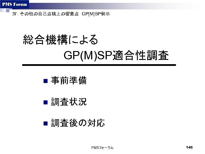 Ⅳ.その他の自己点検上の留意点 GP[M]SP例示  総合機構による GP(M)SP適合性調査    n 事前準備 n 調査状況 n 調査後の対応  PMSフォーラム 146