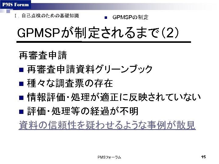 Ⅰ.自己点検のための基礎知識 n GPMSPの制定 GPMSPが制定されるまで(2) 再審査申請 n 再審査申請資料グリーンブック n 種々な調査票の存在 n 情報評価・処理が適正に反映されていない n 評価・処理等の経過が不明 資料の信頼性を疑わせるような事例が散見