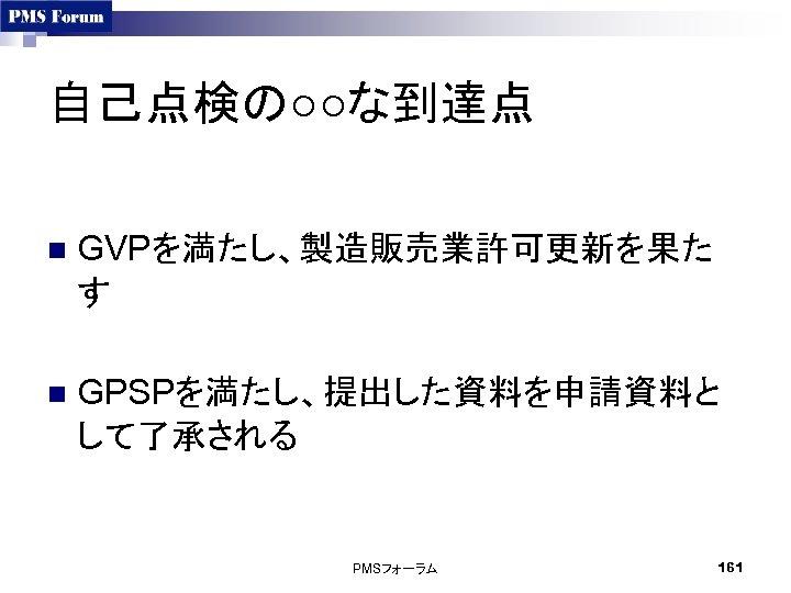自己点検の○○な到達点 n GVPを満たし、製造販売業許可更新を果た す n GPSPを満たし、提出した資料を申請資料と して了承される PMSフォーラム 161