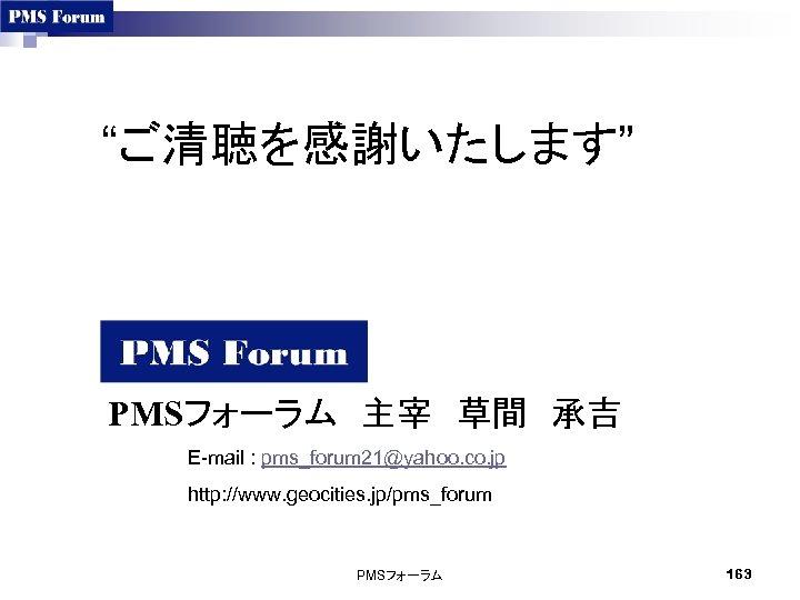 """""""ご清聴を感謝いたします"""" PMSフォーラム 主宰 草間 承吉 E-mail : pms_forum 21@yahoo. co. jp http: //www. geocities. jp/pms_forum PMSフォーラム 163"""