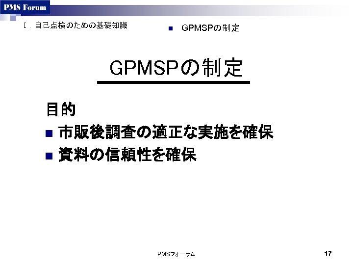 Ⅰ.自己点検のための基礎知識 n GPMSPの制定 目的 n 市販後調査の適正な実施を確保 n 資料の信頼性を確保 PMSフォーラム 17