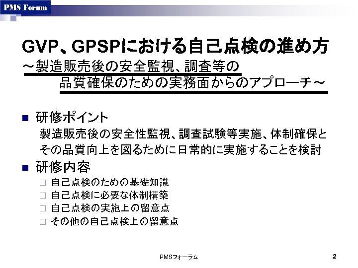 GVP、GPSPにおける自己点検の進め方 ~製造販売後の安全監視、調査等の     品質確保のための実務面からのアプローチ~ n 研修ポイント 製造販売後の安全性監視、調査試験等実施、体制確保と その品質向上を図るために日常的に実施することを検討 n 研修内容 自己点検のための基礎知識 ¨ 自己点検に必要な体制構築 ¨ 自己点検の実施上の留意点