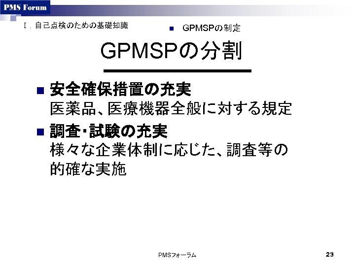 Ⅰ.自己点検のための基礎知識 n GPMSPの制定 GPMSPの分割 安全確保措置の充実 医薬品、医療機器全般に対する規定 n 調査・試験の充実 様々な企業体制に応じた、調査等の 的確な実施 n PMSフォーラム 23