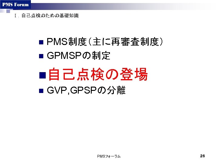Ⅰ.自己点検のための基礎知識 PMS制度(主に再審査制度) n GPMSPの制定 n n自己点検の登場 n GVP, GPSPの分離 PMSフォーラム 26