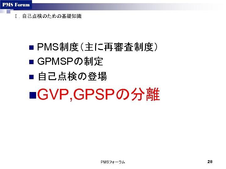 Ⅰ.自己点検のための基礎知識 PMS制度(主に再審査制度) n GPMSPの制定 n 自己点検の登場 n n. GVP, GPSPの分離 PMSフォーラム 28
