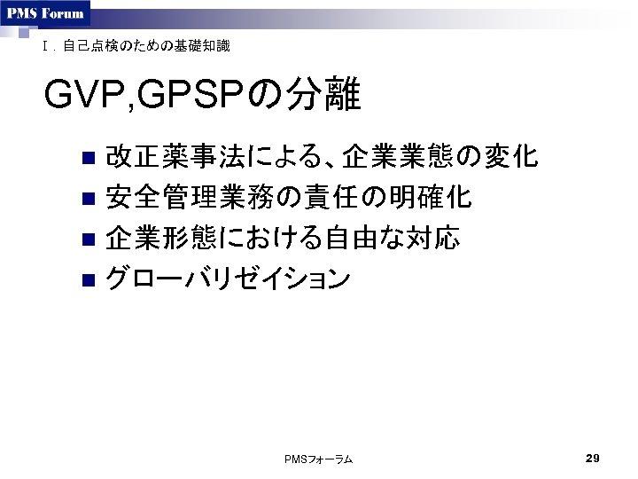 Ⅰ.自己点検のための基礎知識 GVP, GPSPの分離 改正薬事法による、企業業態の変化 n 安全管理業務の責任の明確化 n 企業形態における自由な対応 n グローバリゼイション n PMSフォーラム 29