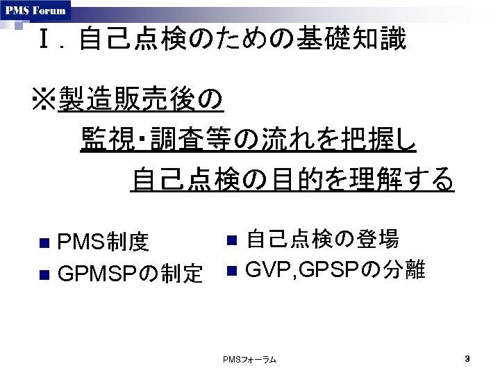 Ⅰ.自己点検のための基礎知識 ※製造販売後の 監視・調査等の流れを把握し 自己点検の目的を理解する PMS制度 n GPMSPの制定 n 自己点検の登場 n GVP, GPSPの分離 n PMSフォーラム