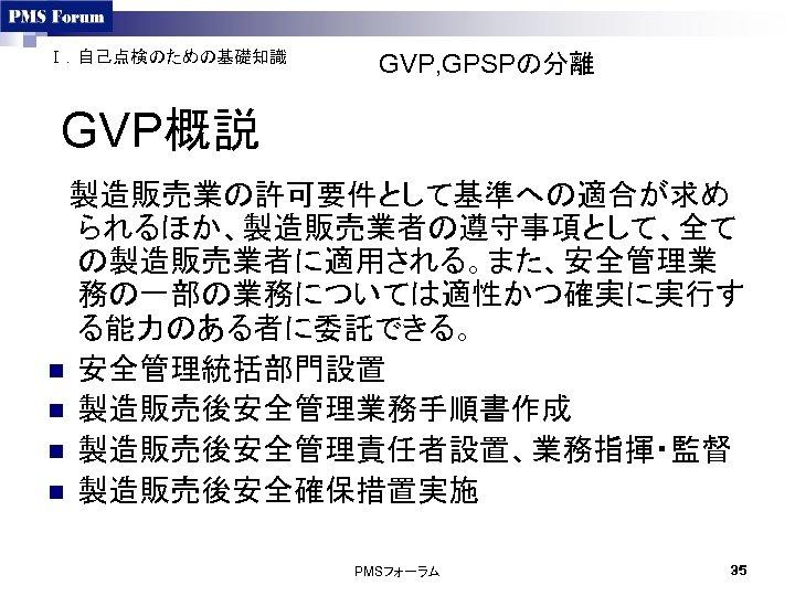 Ⅰ.自己点検のための基礎知識 GVP, GPSPの分離 GVP概説  製造販売業の許可要件として基準への適合が求め られるほか、製造販売業者の遵守事項として、全て の製造販売業者に適用される。また、安全管理業 務の一部の業務については適性かつ確実に実行す る能力のある者に委託できる。 n 安全管理統括部門設置 n 製造販売後安全管理業務手順書作成 n
