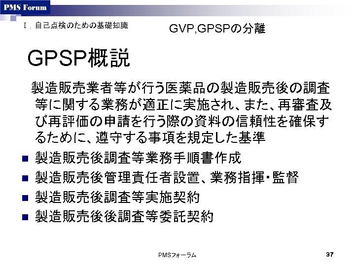 Ⅰ.自己点検のための基礎知識 GVP, GPSPの分離 GPSP概説  製造販売業者等が行う医薬品の製造販売後の調査 等に関する業務が適正に実施され、また、再審査及 び再評価の申請を行う際の資料の信頼性を確保す るために、遵守する事項を規定した基準 n 製造販売後調査等業務手順書作成 n 製造販売後管理責任者設置、業務指揮・監督 n 製造販売後調査等実施契約