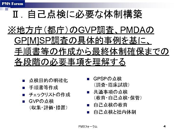 Ⅱ.自己点検に必要な体制構築 ※地方庁(都庁)のGVP調査、PMDAの GP[M]SP調査の具体的事例を基に、 手順書等の作成から最終体制確保までの 各段階の必要事項を理解する n n 点検目的の明確化 手順書等作成 チェックリストの作成 GVPの点検 (収集・評価・措置) n n