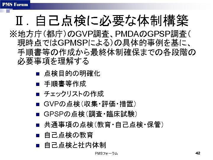 Ⅱ.自己点検に必要な体制構築 ※地方庁(都庁)のGVP調査、PMDAのGPSP調査( 現時点ではGPMSPによる)の具体的事例を基に、 手順書等の作成から最終体制確保までの各段階の 必要事項を理解する n n n n 点検目的の明確化 手順書等作成 チェックリストの作成 GVPの点検(収集・評価・措置) GPSPの点検(調査・臨床試験)