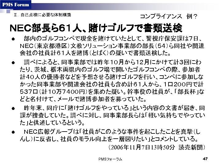 Ⅱ.自己点検に必要な体制構築 コンプライアンス 例? NEC部長ら61人、賭けゴルフで書類送検 |  部内のゴルフコンペで現金を賭けていたとして、警視庁保安課は7日、 NEC(東京都港区)文教ソリューション事業部の部長(54)ら同社や関連 会社の社員計61人を賭博(とばく)の疑いで書類送検した。 |  調べによると、同事業部では昨年10月から12月にかけて計3回にわ たり、茨城、栃木両県内のゴルフ場で開いたゴルフコンペの際、参加者 計40人の優勝者などを予想させる賭けゴルフを行い、コンペに参加しな かった同事業部や関連会社の社員も含め計61人から、1口200円で計 537口(計10万7400円)を集めた疑い。幹事役の社員が、「部長杯」な どと名付けて、メールで賭博参加者を募っていた。