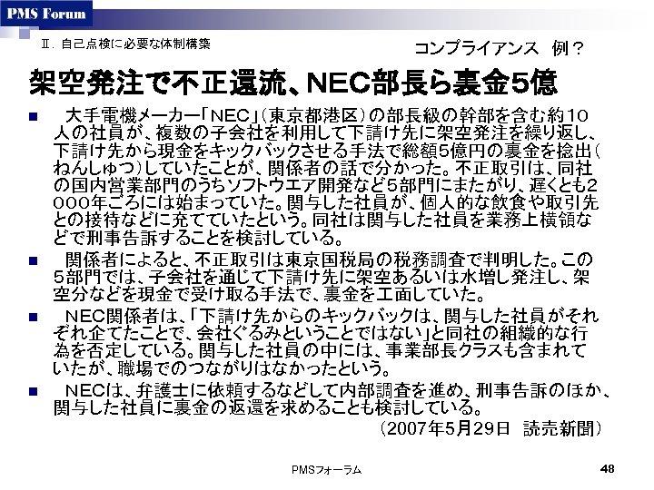 Ⅱ.自己点検に必要な体制構築 コンプライアンス 例? 架空発注で不正還流、NEC部長ら裏金5億 n n  大手電機メーカー「NEC」(東京都港区)の部長級の幹部を含む約10 人の社員が、複数の子会社を利用して下請け先に架空発注を繰り返し、 下請け先から現金をキックバックさせる手法で総額5億円の裏金を捻出( ねんしゅつ)していたことが、関係者の話で分かった。不正取引は、同社 の国内営業部門のうちソフトウエア開発など5部門にまたがり、遅くとも2 000年ごろには始まっていた。関与した社員が、個人的な飲食や取引先 との接待などに充てていたという。同社は関与した社員を業務上横領な どで刑事告訴することを検討している。  関係者によると、不正取引は東京国税局の税務調査で判明した。この