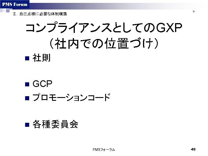 ○ Ⅱ.自己点検に必要な体制構築 コンプライアンスとしてのGXP (社内での位置づけ) n 社則 GCP n プロモーションコード n n 各種委員会 PMSフォーラム 49