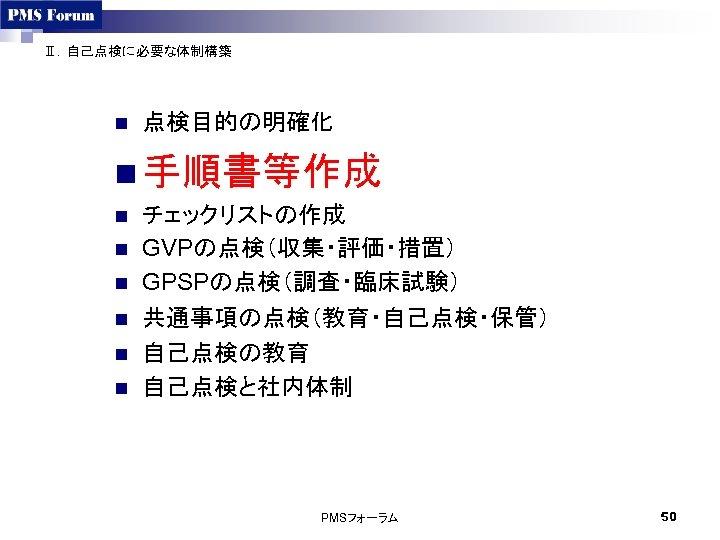 Ⅱ.自己点検に必要な体制構築 n 点検目的の明確化 n 手順書等作成 n n n チェックリストの作成 GVPの点検(収集・評価・措置) GPSPの点検(調査・臨床試験) 共通事項の点検(教育・自己点検・保管) 自己点検の教育 自己点検と社内体制
