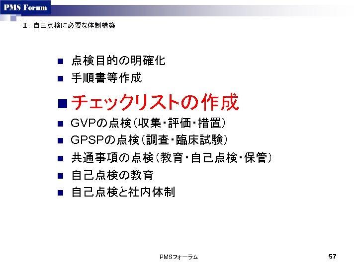 Ⅱ.自己点検に必要な体制構築 n n 点検目的の明確化 手順書等作成 n チェックリストの作成 n n n GVPの点検(収集・評価・措置) GPSPの点検(調査・臨床試験) 共通事項の点検(教育・自己点検・保管) 自己点検の教育