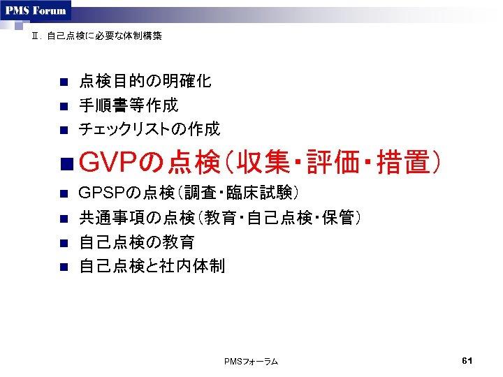 Ⅱ.自己点検に必要な体制構築 n n n 点検目的の明確化 手順書等作成 チェックリストの作成 n GVPの点検(収集・評価・措置) n n GPSPの点検(調査・臨床試験) 共通事項の点検(教育・自己点検・保管) 自己点検の教育