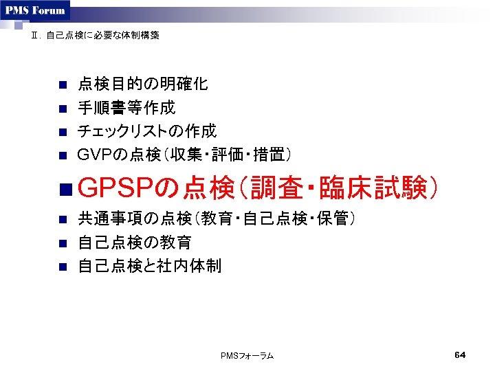 Ⅱ.自己点検に必要な体制構築 n n 点検目的の明確化 手順書等作成 チェックリストの作成 GVPの点検(収集・評価・措置) n GPSPの点検(調査・臨床試験) n n n 共通事項の点検(教育・自己点検・保管) 自己点検の教育