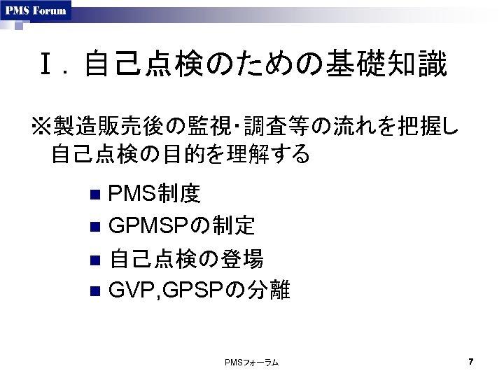 Ⅰ.自己点検のための基礎知識 ※製造販売後の監視・調査等の流れを把握し 自己点検の目的を理解する PMS制度 n GPMSPの制定 n 自己点検の登場 n GVP, GPSPの分離 n PMSフォーラム 7