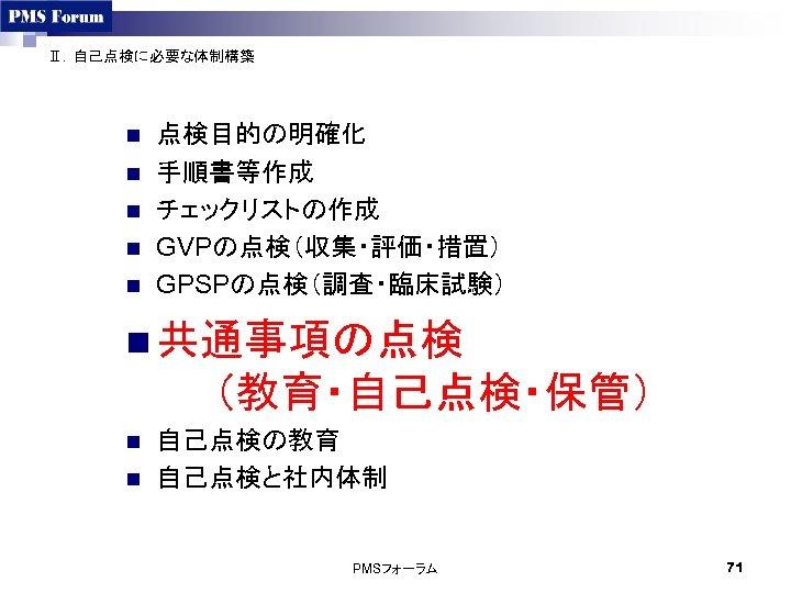 Ⅱ.自己点検に必要な体制構築 n n n 点検目的の明確化 手順書等作成 チェックリストの作成 GVPの点検(収集・評価・措置) GPSPの点検(調査・臨床試験) n 共通事項の点検   (教育・自己点検・保管) n n