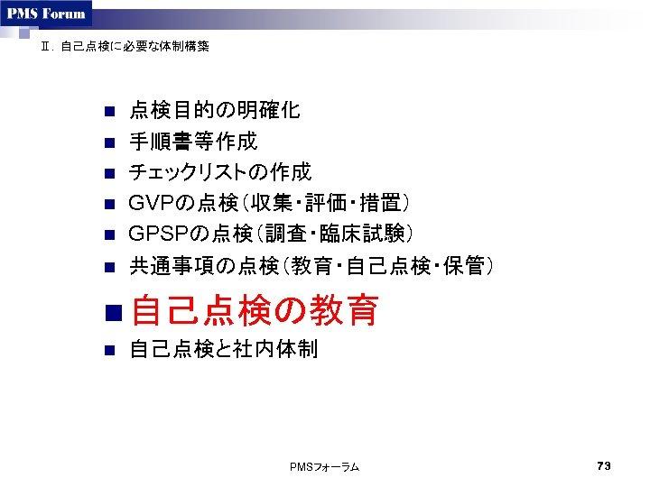 Ⅱ.自己点検に必要な体制構築 n n n 点検目的の明確化 手順書等作成 チェックリストの作成 GVPの点検(収集・評価・措置) GPSPの点検(調査・臨床試験) 共通事項の点検(教育・自己点検・保管) n 自己点検の教育 n 自己点検と社内体制