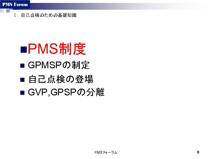 Ⅰ.自己点検のための基礎知識 n. PMS制度 GPMSPの制定 n 自己点検の登場 n GVP, GPSPの分離 n PMSフォーラム 8