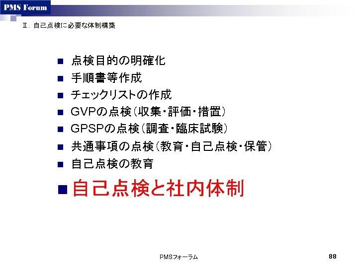 Ⅱ.自己点検に必要な体制構築 n n n n 点検目的の明確化 手順書等作成 チェックリストの作成 GVPの点検(収集・評価・措置) GPSPの点検(調査・臨床試験) 共通事項の点検(教育・自己点検・保管) 自己点検の教育 n 自己点検と社内体制