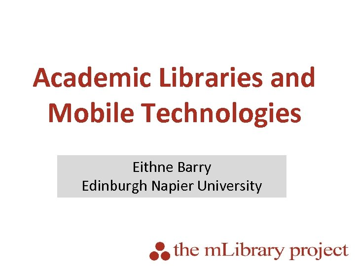 Academic Libraries and Mobile Technologies Eithne Barry Edinburgh Napier University