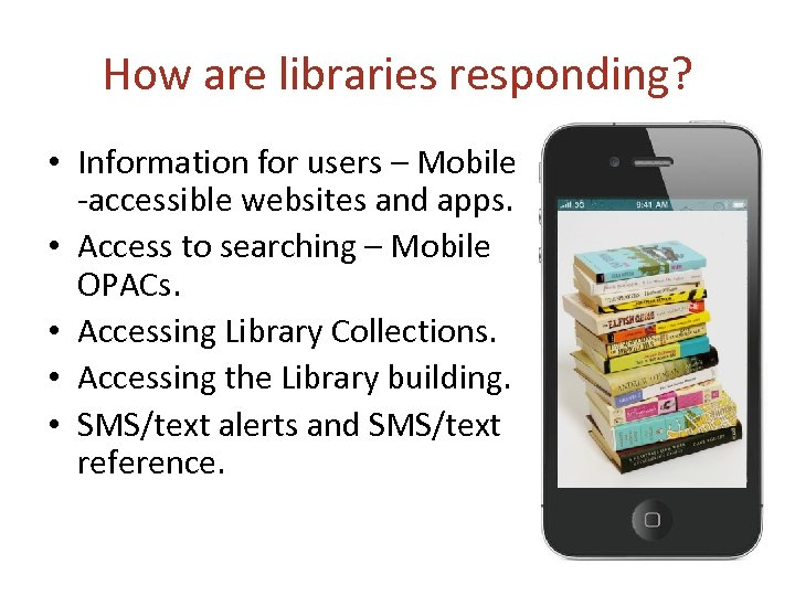 How are libraries responding? • Information for users – Mobile -accessible websites and apps.